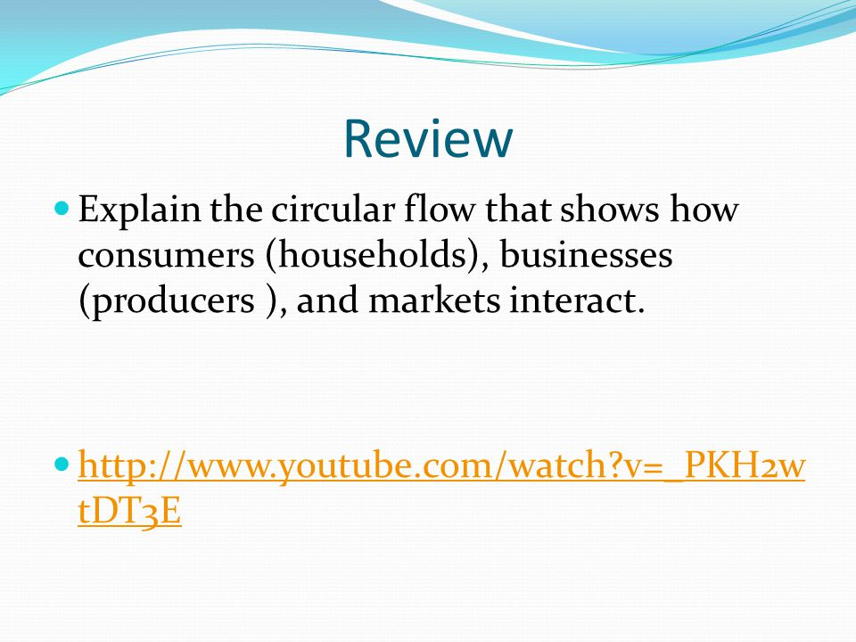 Review Explain the circular flow that shows how consumers (households), businesses (producers ), and markets interact.
