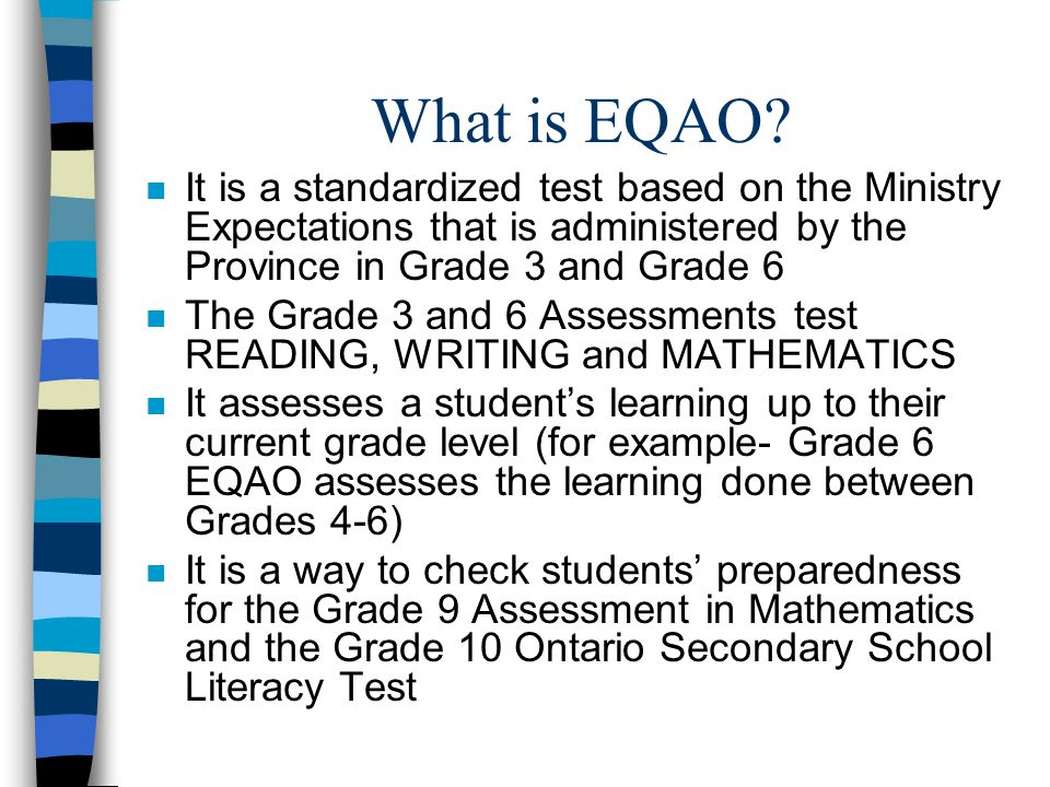 What is EQAO It is a standardized test based on the Ministry Expectations that is administered by the Province in Grade 3 and Grade 6.