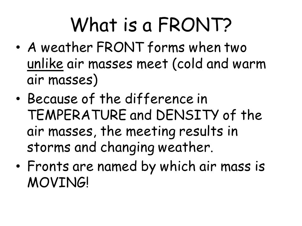 What is a FRONT A weather FRONT forms when two unlike air masses meet (cold and warm air masses)