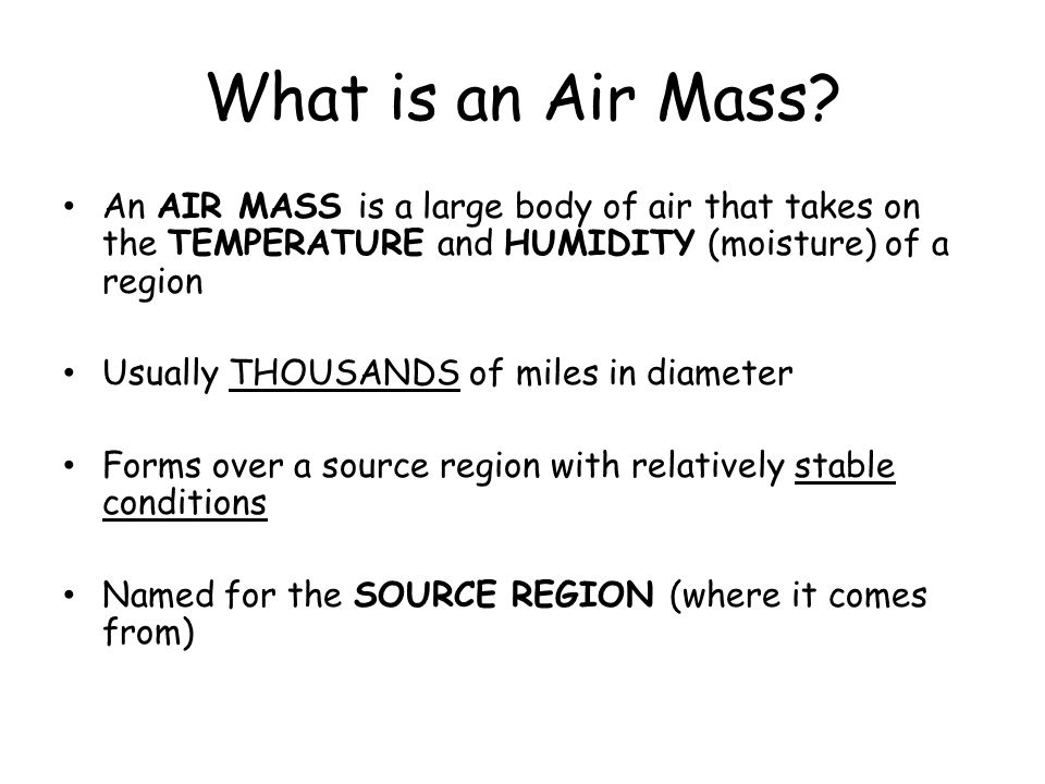 What is an Air Mass An AIR MASS is a large body of air that takes on the TEMPERATURE and HUMIDITY (moisture) of a region.