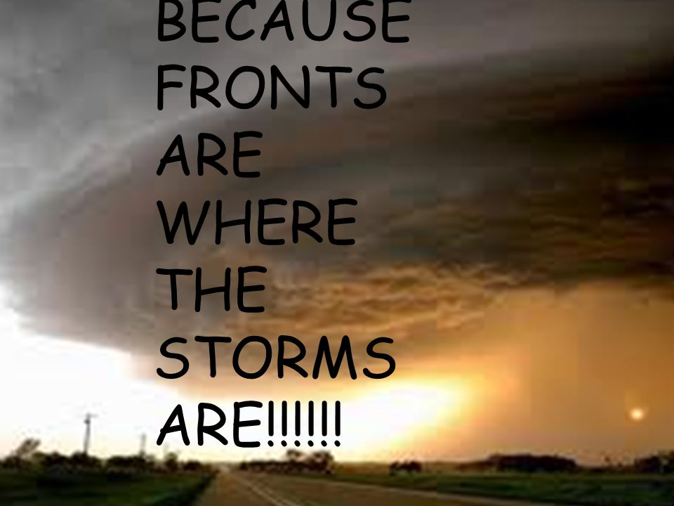BECAUSE FRONTS ARE WHERE THE STORMS ARE!!!!!!