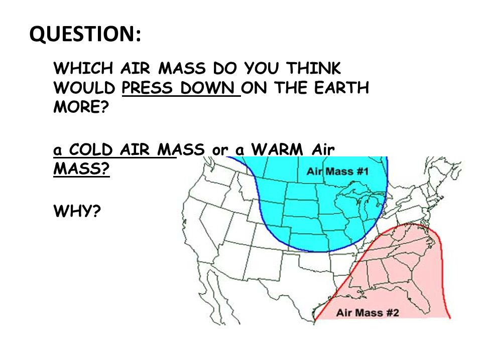 QUESTION: WHICH AIR MASS DO YOU THINK WOULD PRESS DOWN ON THE EARTH MORE a COLD AIR MASS or a WARM Air MASS