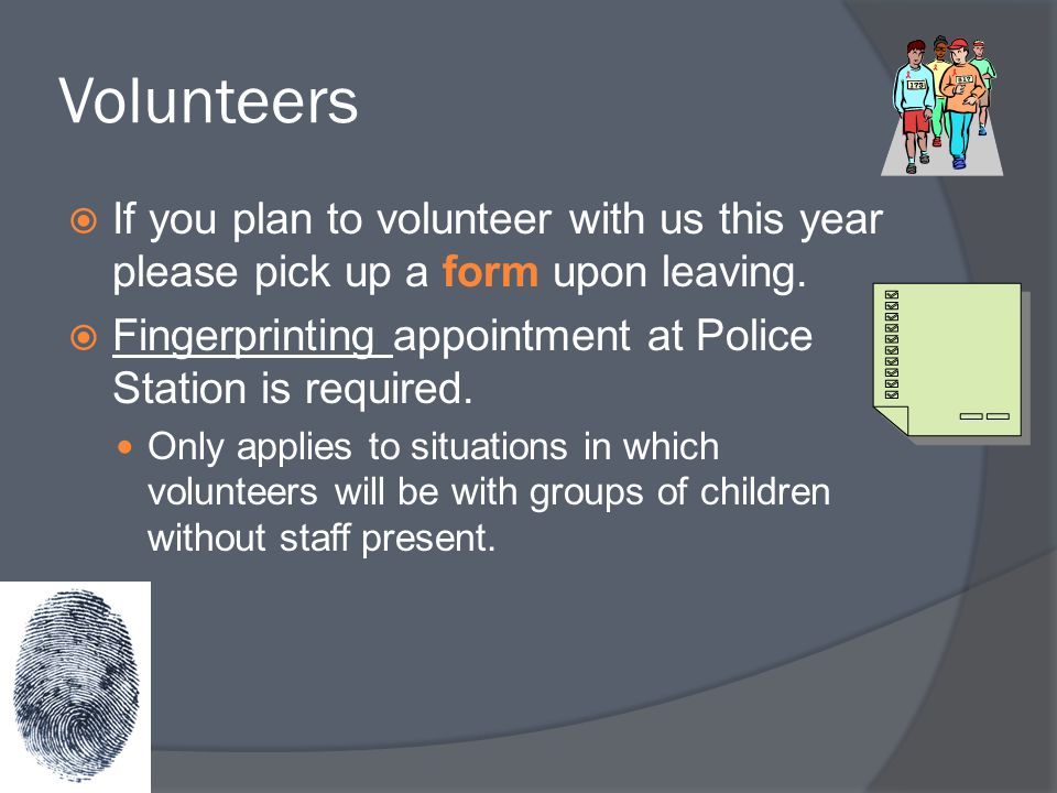 Volunteers If you plan to volunteer with us this year please pick up a form upon leaving. Fingerprinting appointment at Police Station is required.