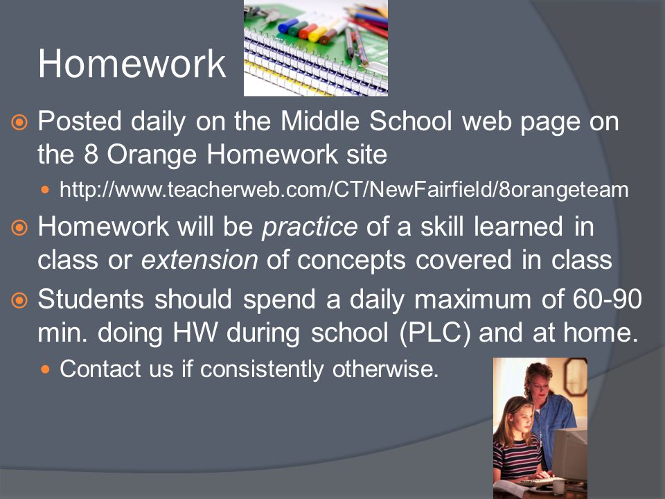 Homework Posted daily on the Middle School web page on the 8 Orange Homework site. http://www.teacherweb.com/CT/NewFairfield/8orangeteam.