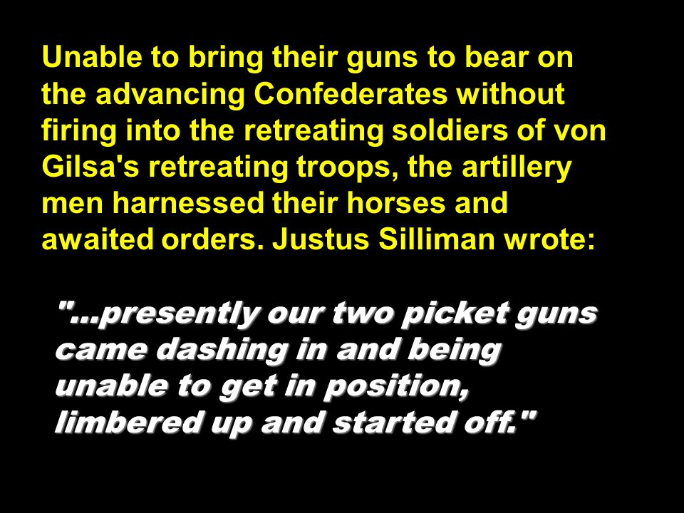 Unable to bring their guns to bear on the advancing Confederates without firing into the retreating soldiers of von Gilsa s retreating troops, the artillery men harnessed their horses and awaited orders. Justus Silliman wrote:
