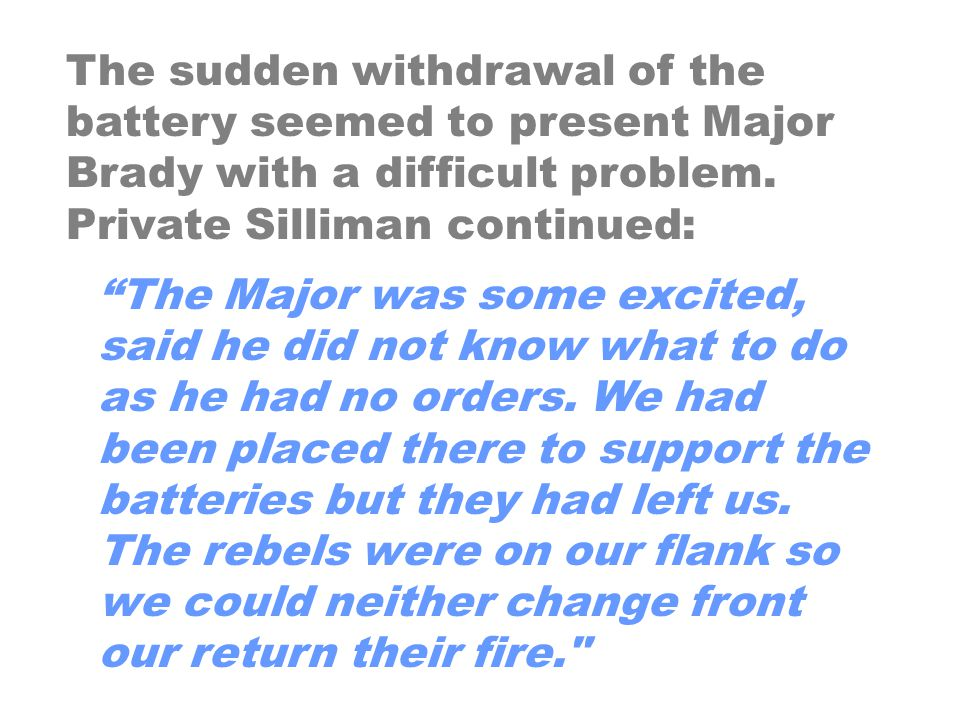 The sudden withdrawal of the battery seemed to present Major Brady with a difficult problem. Private Silliman continued: