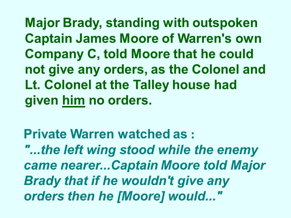 Major Brady, standing with outspoken Captain James Moore of Warren s own Company C, told Moore that he could not give any orders, as the Colonel and Lt. Colonel at the Talley house had given him no orders.