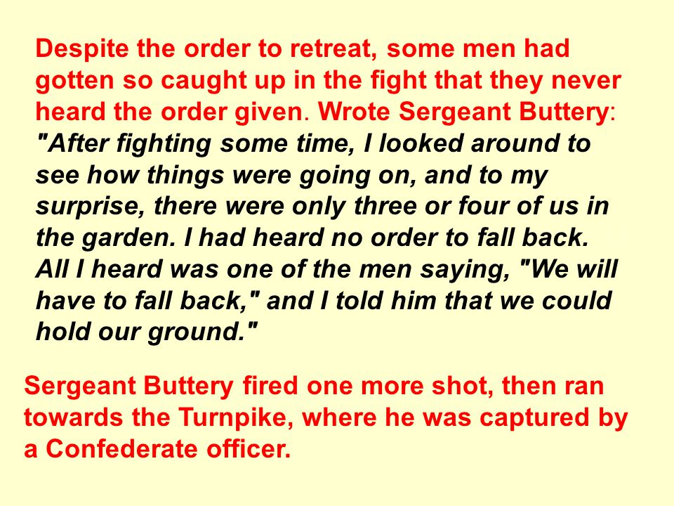 Despite the order to retreat, some men had gotten so caught up in the fight that they never heard the order given. Wrote Sergeant Buttery: