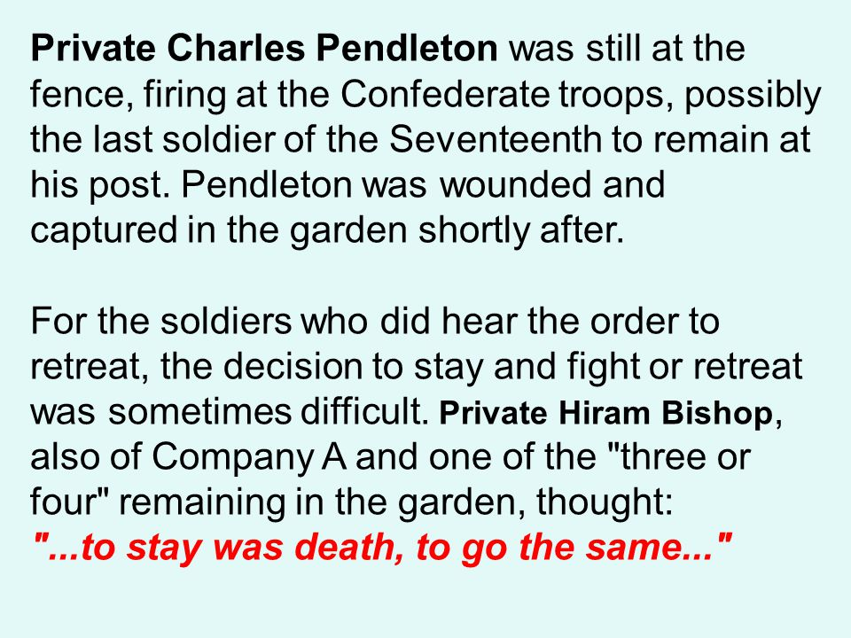 Private Charles Pendleton was still at the fence, firing at the Confederate troops, possibly the last soldier of the Seventeenth to remain at his post. Pendleton was wounded and captured in the garden shortly after.