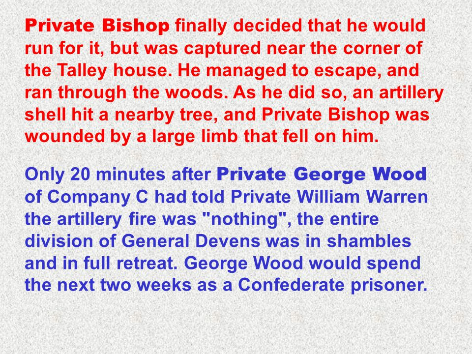 Private Bishop finally decided that he would run for it, but was captured near the corner of the Talley house. He managed to escape, and ran through the woods. As he did so, an artillery shell hit a nearby tree, and Private Bishop was wounded by a large limb that fell on him.