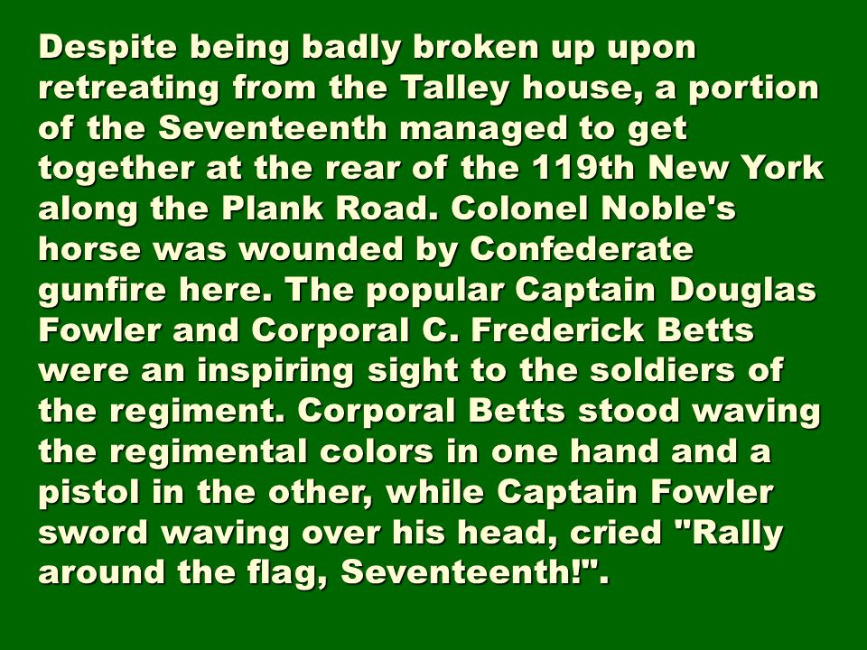 Despite being badly broken up upon retreating from the Talley house, a portion of the Seventeenth managed to get together at the rear of the 119th New York along the Plank Road.