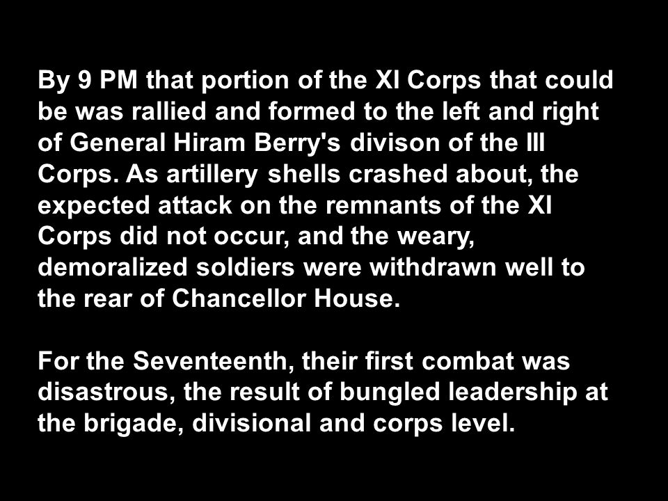 By 9 PM that portion of the XI Corps that could be was rallied and formed to the left and right of General Hiram Berry s divison of the III Corps. As artillery shells crashed about, the expected attack on the remnants of the XI Corps did not occur, and the weary, demoralized soldiers were withdrawn well to the rear of Chancellor House.