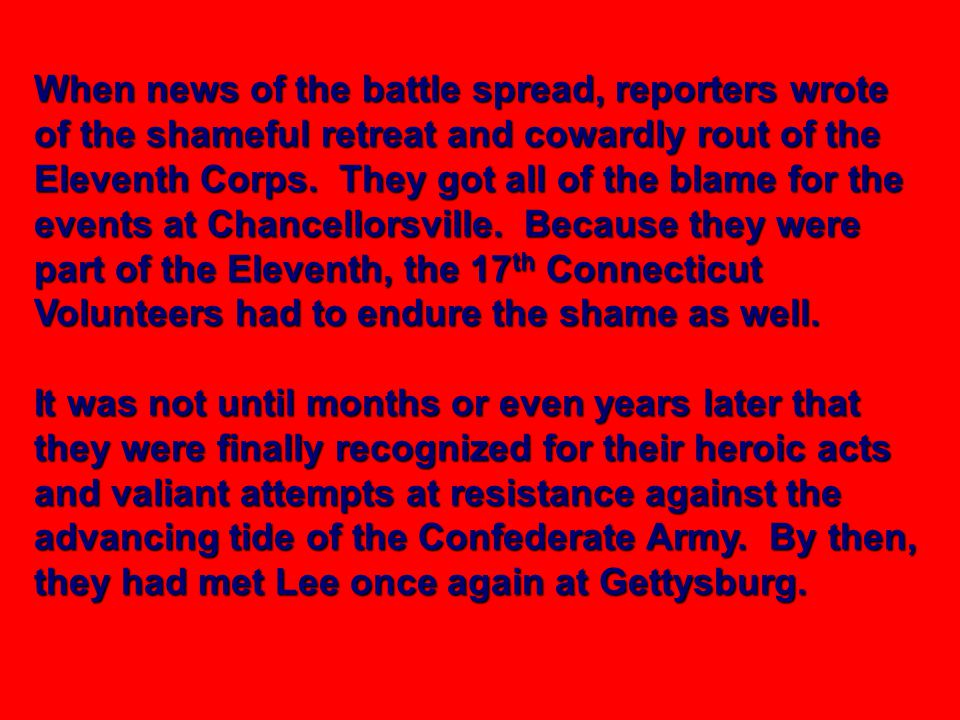 When news of the battle spread, reporters wrote of the shameful retreat and cowardly rout of the Eleventh Corps. They got all of the blame for the events at Chancellorsville. Because they were part of the Eleventh, the 17th Connecticut Volunteers had to endure the shame as well.