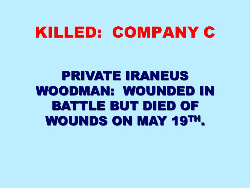 KILLED: COMPANY C PRIVATE IRANEUS WOODMAN: WOUNDED IN BATTLE BUT DIED OF WOUNDS ON MAY 19TH.