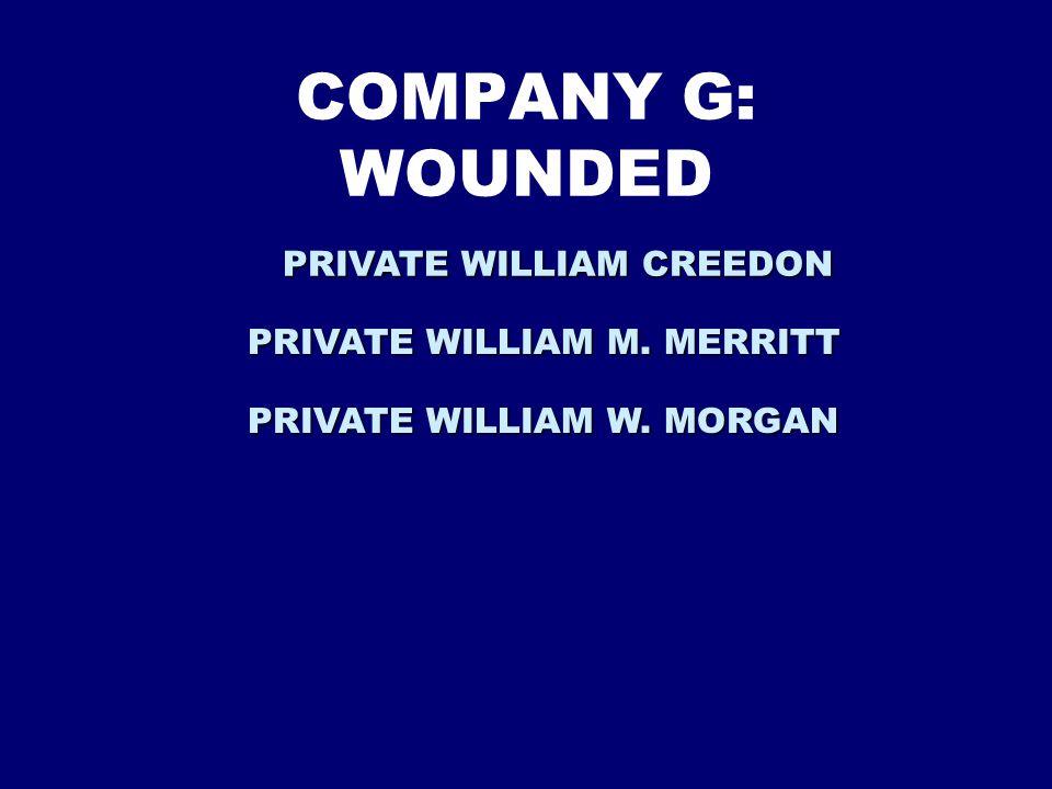 COMPANY G: WOUNDED PRIVATE WILLIAM CREEDON PRIVATE WILLIAM M. MERRITT