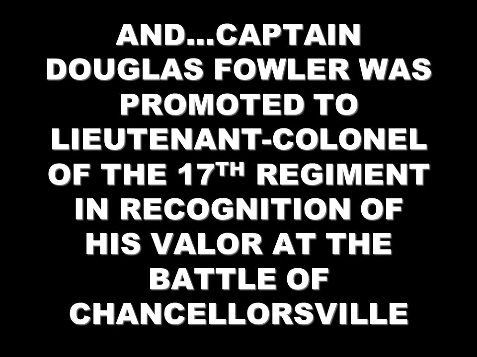 AND…CAPTAIN DOUGLAS FOWLER WAS PROMOTED TO LIEUTENANT-COLONEL OF THE 17TH REGIMENT IN RECOGNITION OF HIS VALOR AT THE BATTLE OF CHANCELLORSVILLE