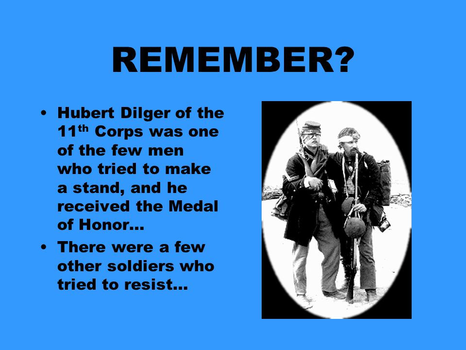 REMEMBER Hubert Dilger of the 11th Corps was one of the few men who tried to make a stand, and he received the Medal of Honor…