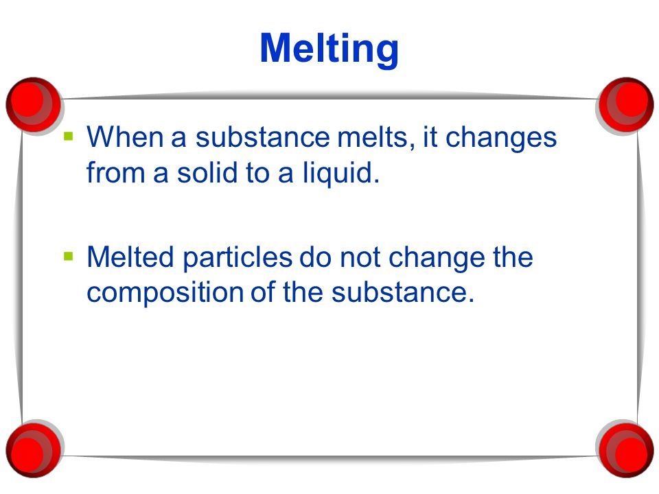 Melting When a substance melts, it changes from a solid to a liquid.