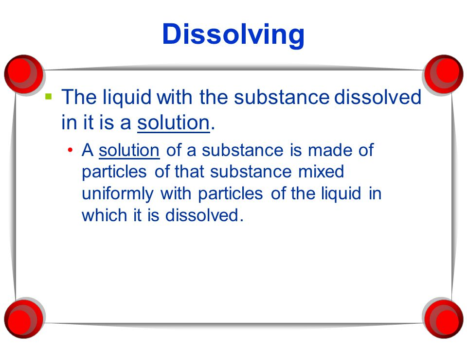 Dissolving The liquid with the substance dissolved in it is a solution.