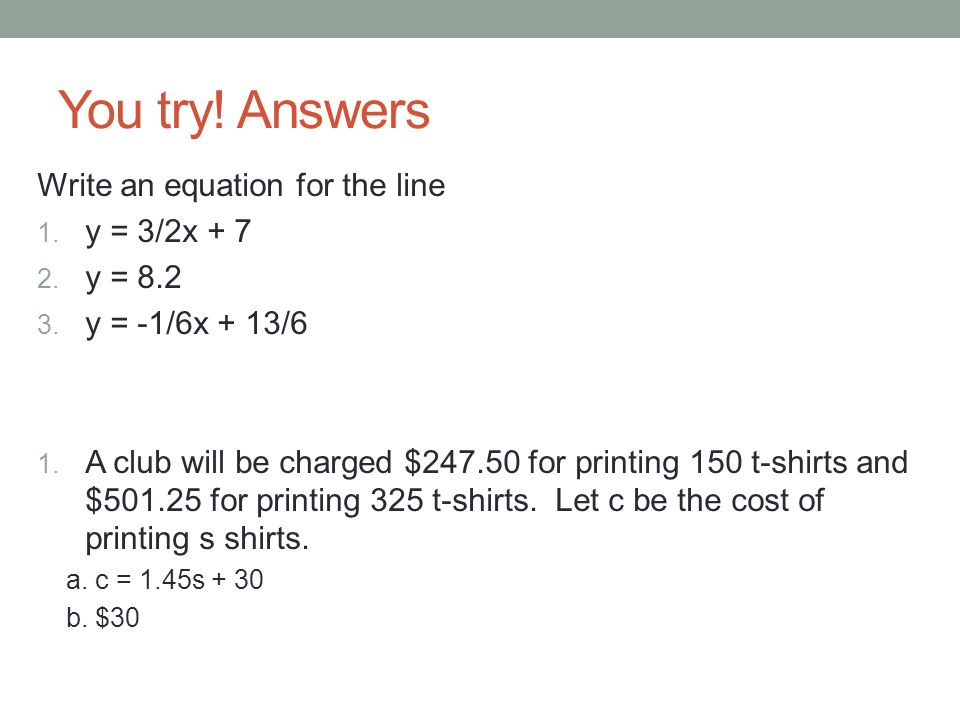 You try! Answers Write an equation for the line y = 3/2x + 7 y = 8.2