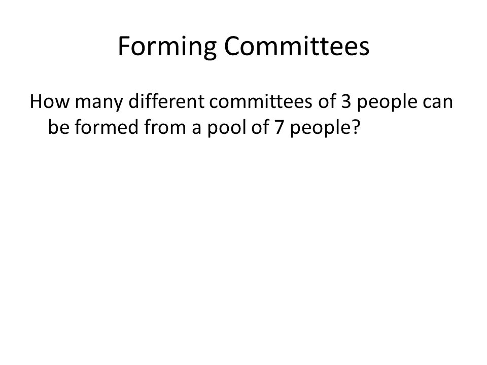 Forming Committees How many different committees of 3 people can be formed from a pool of 7 people