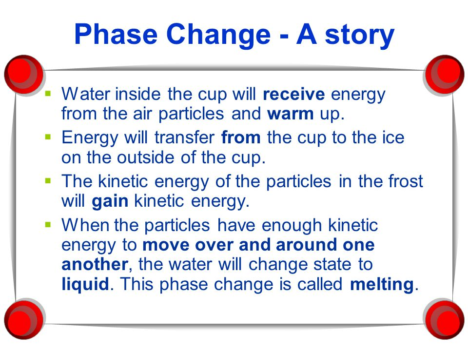 Phase Change - A story Water inside the cup will receive energy from the air particles and warm up.