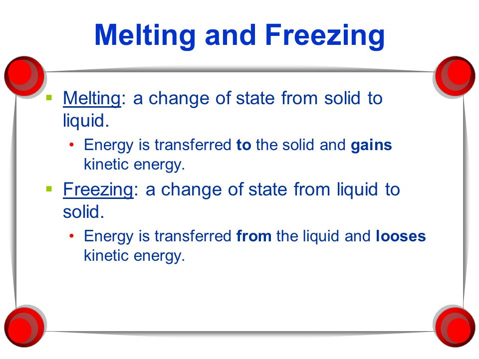 Melting and Freezing Melting: a change of state from solid to liquid.