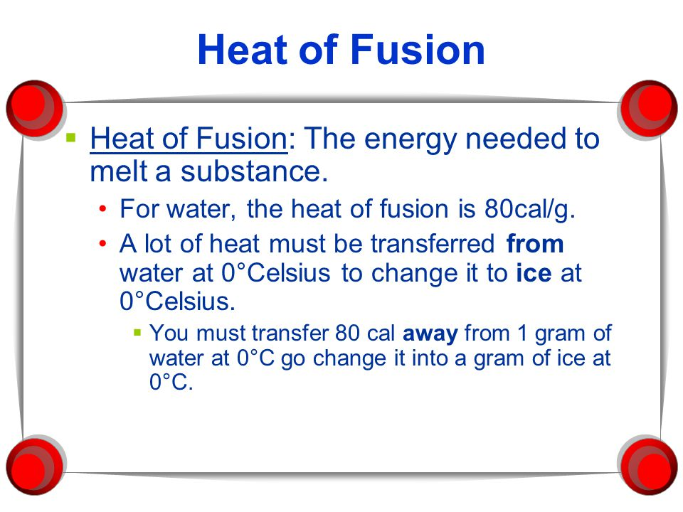 Heat of Fusion Heat of Fusion: The energy needed to melt a substance.