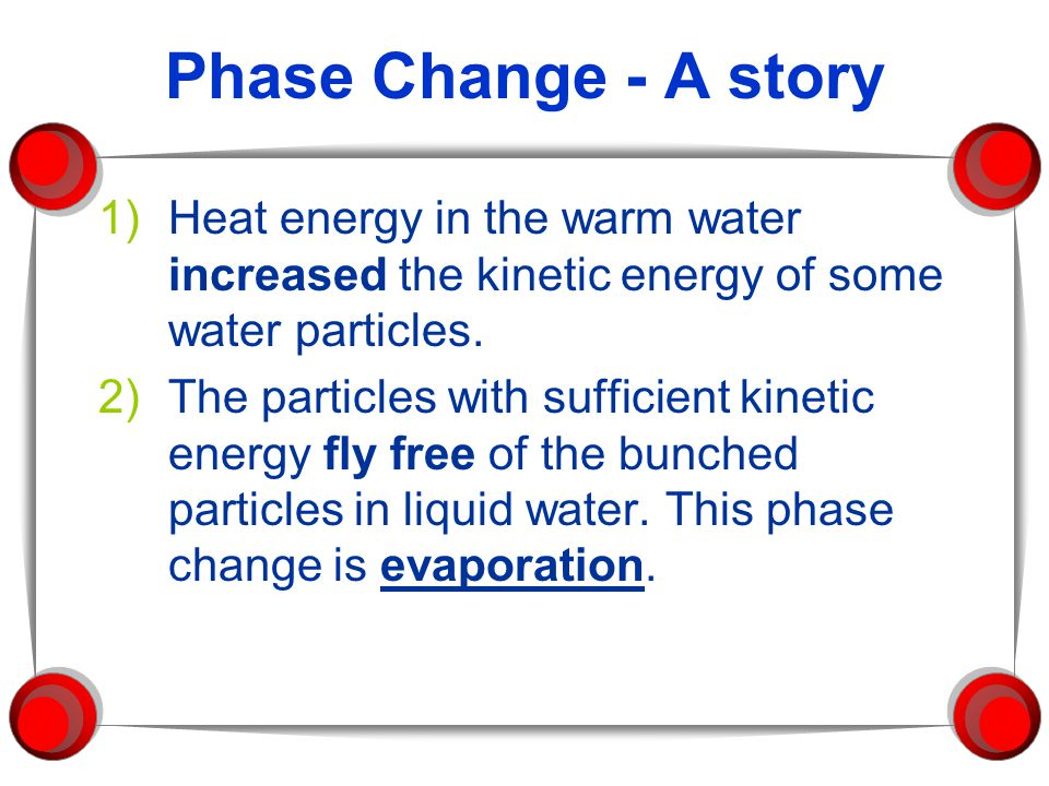 Phase Change - A story Heat energy in the warm water increased the kinetic energy of some water particles.