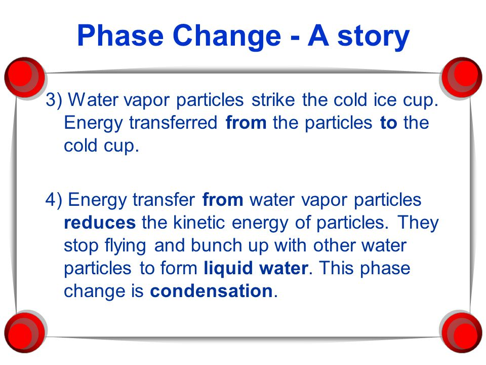 Phase Change - A story 3) Water vapor particles strike the cold ice cup. Energy transferred from the particles to the cold cup.