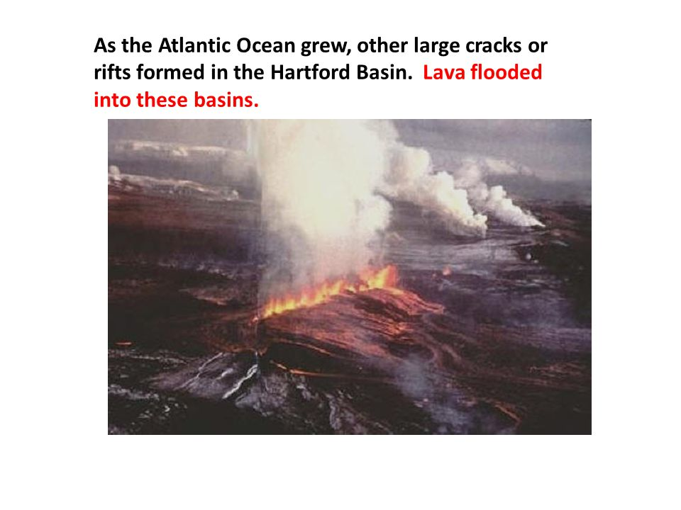 As the Atlantic Ocean grew, other large cracks or rifts formed in the Hartford Basin.