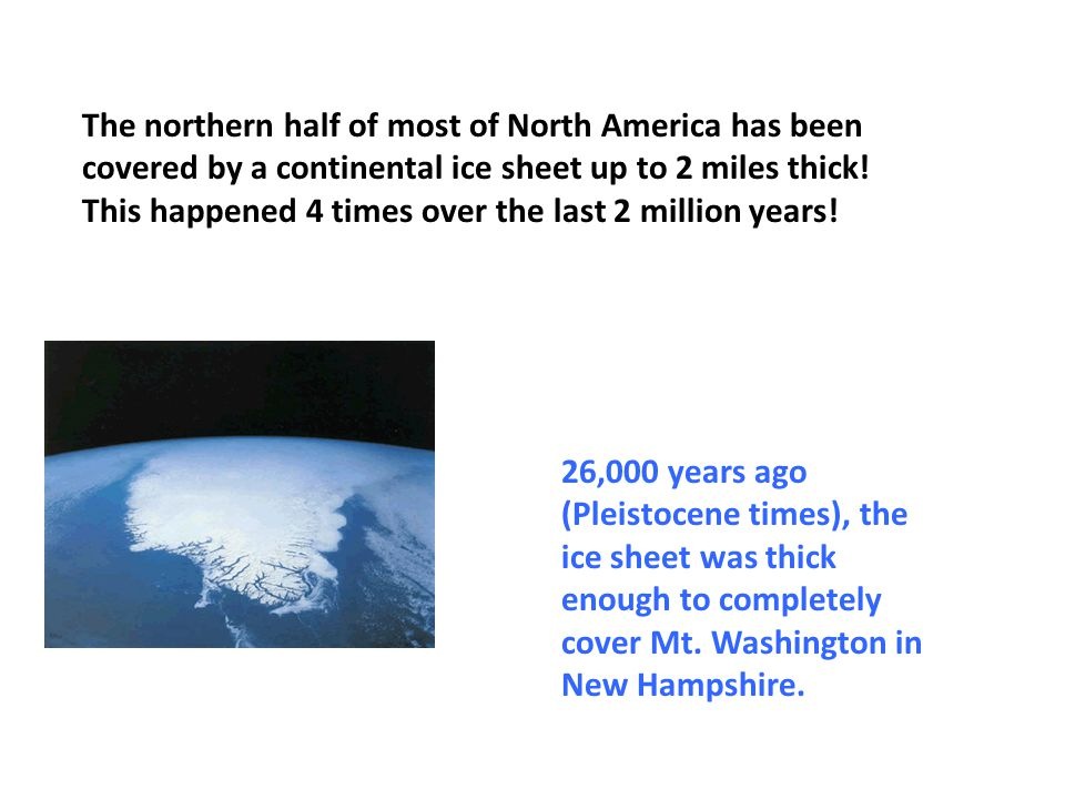 The northern half of most of North America has been covered by a continental ice sheet up to 2 miles thick! This happened 4 times over the last 2 million years!