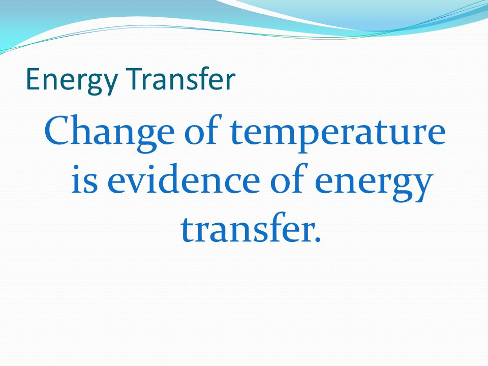 Change of temperature is evidence of energy transfer.