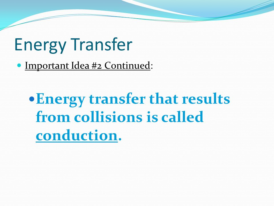 Energy Transfer Important Idea #2 Continued: Energy transfer that results from collisions is called conduction.