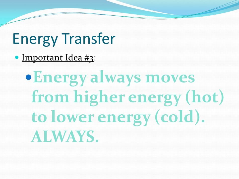 Energy Transfer Important Idea #3: Energy always moves from higher energy (hot) to lower energy (cold).