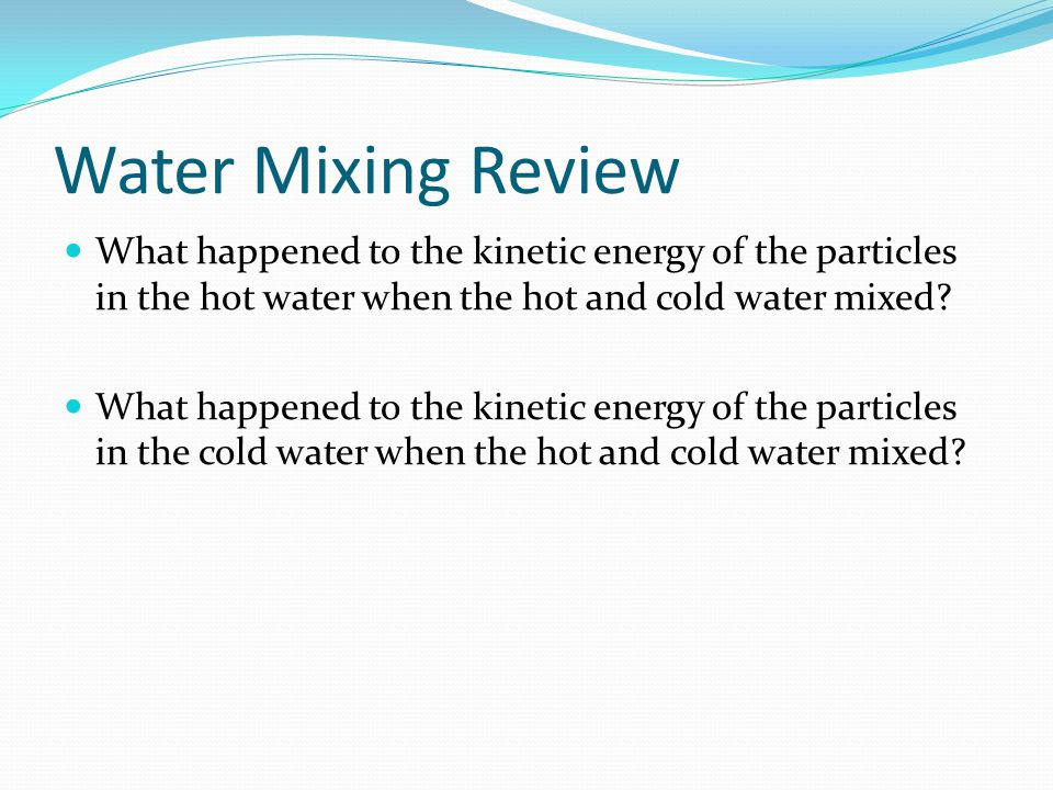 Water Mixing Review What happened to the kinetic energy of the particles in the hot water when the hot and cold water mixed