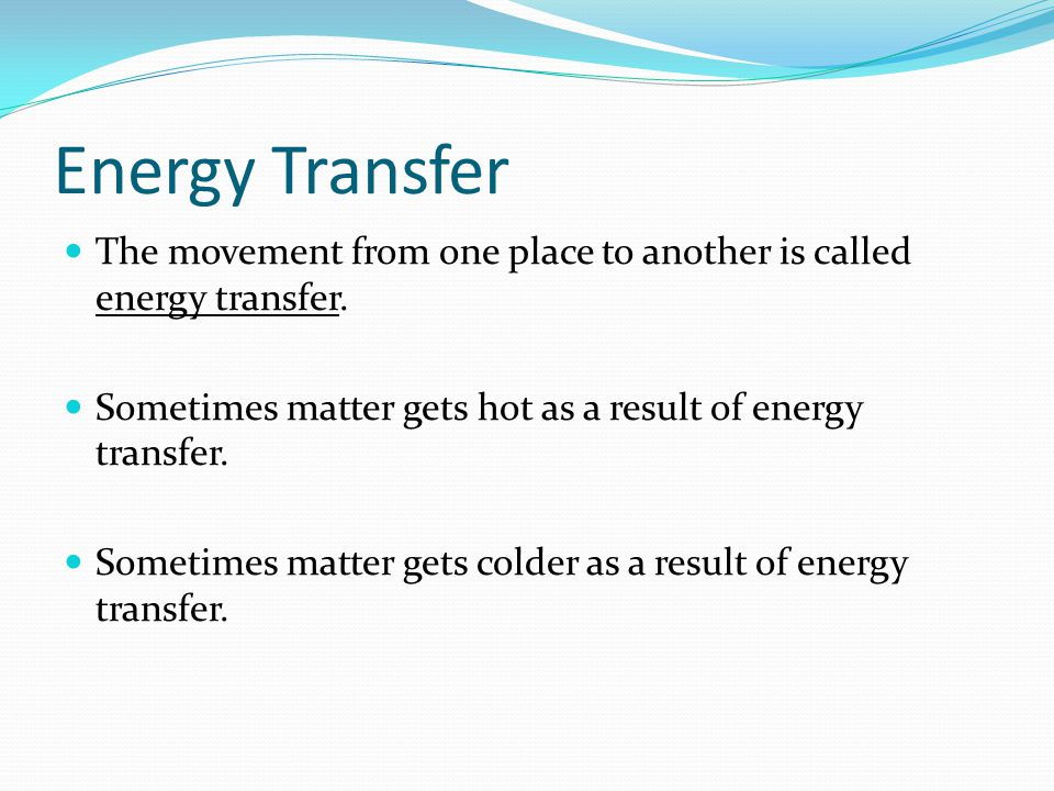 Energy Transfer The movement from one place to another is called energy transfer. Sometimes matter gets hot as a result of energy transfer.