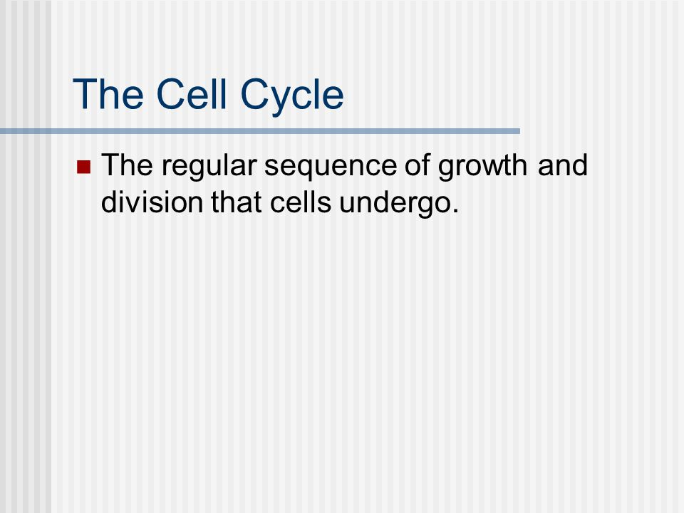 The Cell Cycle The regular sequence of growth and division that cells undergo.