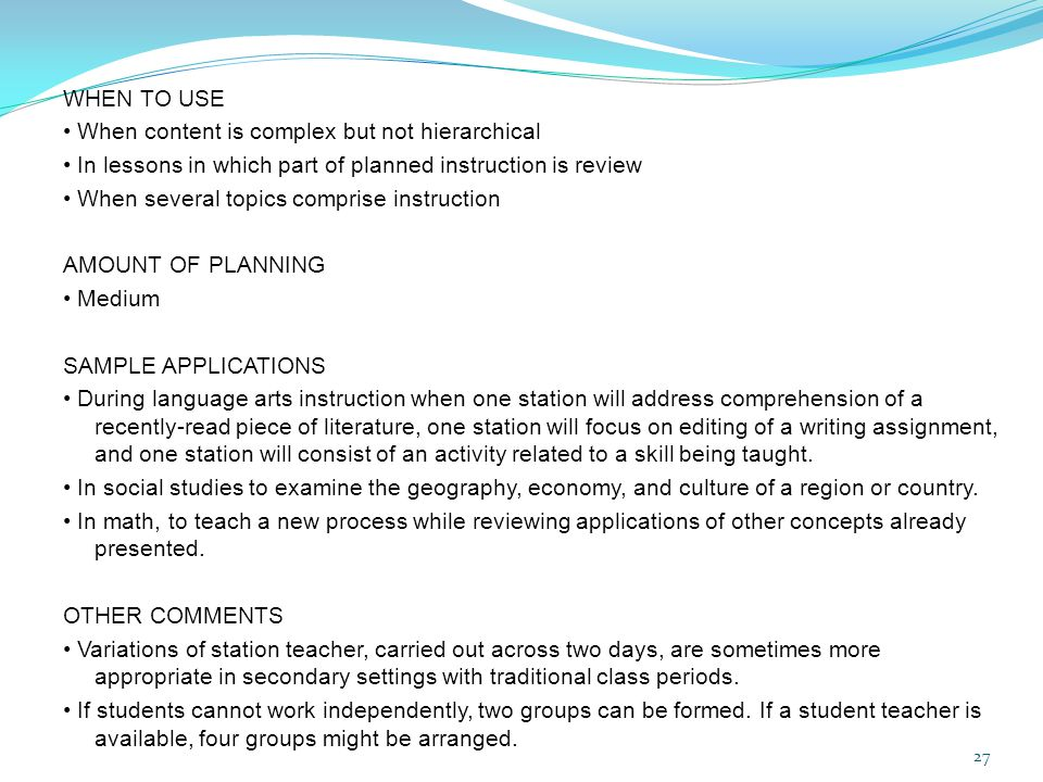 WHEN TO USE • When content is complex but not hierarchical • In lessons in which part of planned instruction is review • When several topics comprise instruction AMOUNT OF PLANNING • Medium SAMPLE APPLICATIONS • During language arts instruction when one station will address comprehension of a recently-read piece of literature, one station will focus on editing of a writing assignment, and one station will consist of an activity related to a skill being taught.