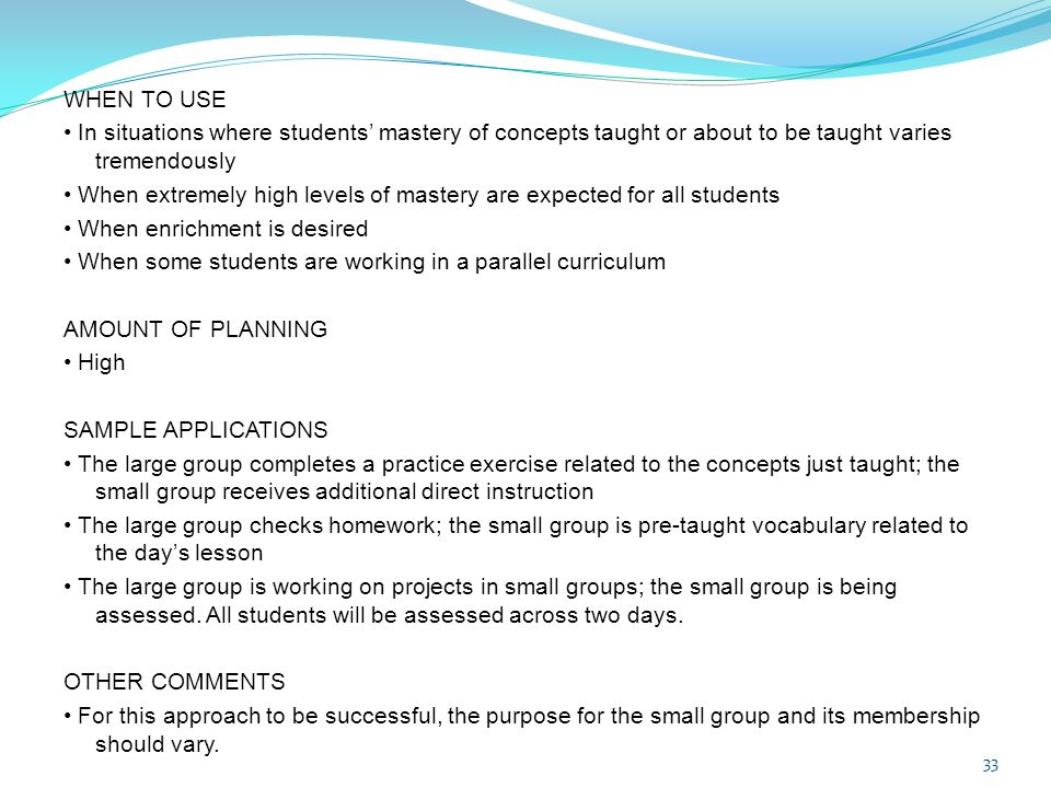 WHEN TO USE • In situations where students' mastery of concepts taught or about to be taught varies tremendously • When extremely high levels of mastery are expected for all students • When enrichment is desired • When some students are working in a parallel curriculum AMOUNT OF PLANNING • High SAMPLE APPLICATIONS • The large group completes a practice exercise related to the concepts just taught; the small group receives additional direct instruction • The large group checks homework; the small group is pre-taught vocabulary related to the day's lesson • The large group is working on projects in small groups; the small group is being assessed.