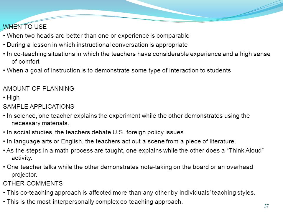 WHEN TO USE • When two heads are better than one or experience is comparable • During a lesson in which instructional conversation is appropriate • In co-teaching situations in which the teachers have considerable experience and a high sense of comfort • When a goal of instruction is to demonstrate some type of interaction to students AMOUNT OF PLANNING • High SAMPLE APPLICATIONS • In science, one teacher explains the experiment while the other demonstrates using the necessary materials.