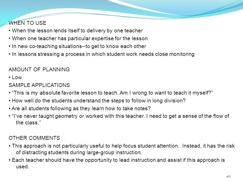 WHEN TO USE • When the lesson lends itself to delivery by one teacher • When one teacher has particular expertise for the lesson • In new co-teaching situations--to get to know each other • In lessons stressing a process in which student work needs close monitoring AMOUNT OF PLANNING • Low SAMPLE APPLICATIONS • This is my absolute favorite lesson to teach.