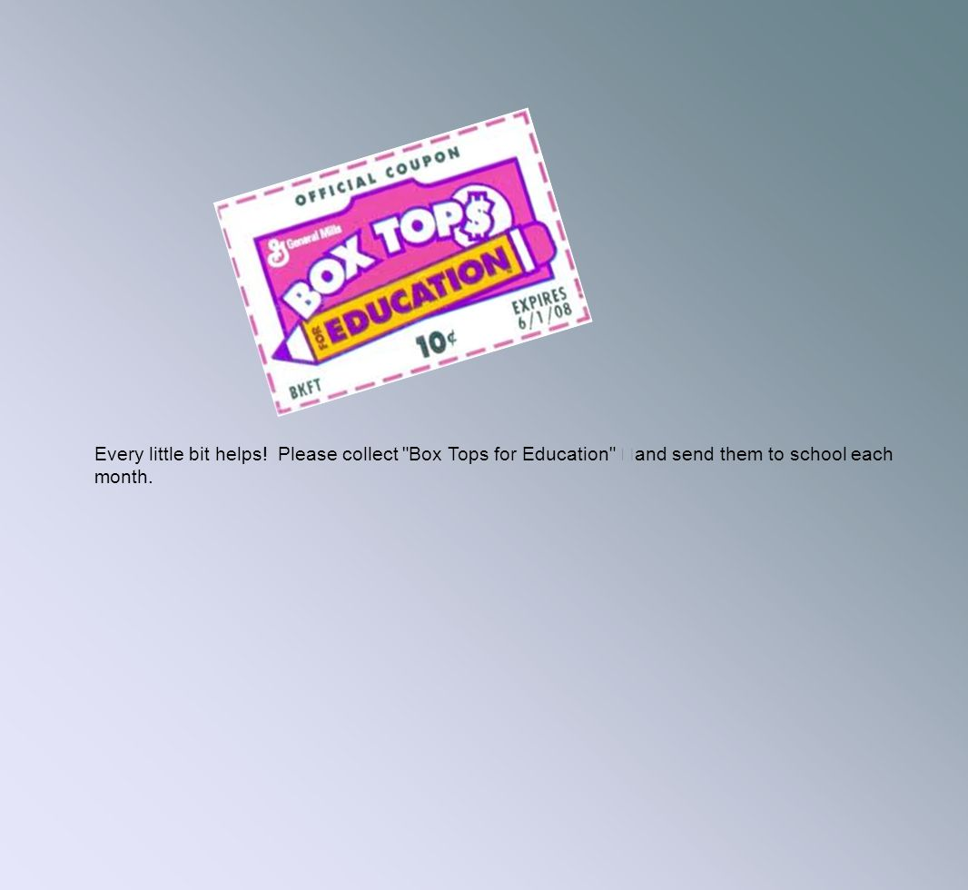Every little bit helps! Please collect Box Tops for Education and send them to school each month.