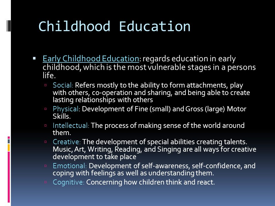 Childhood Education Early Childhood Education: regards education in early childhood, which is the most vulnerable stages in a persons life.