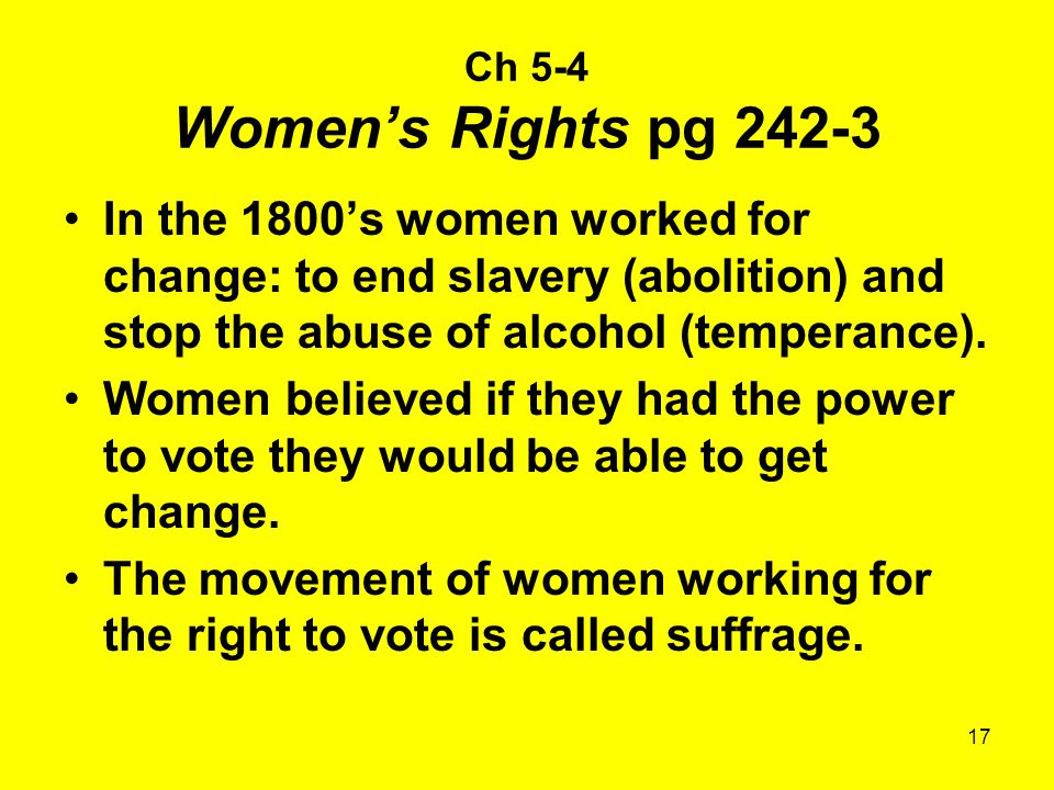 Ch 5-4 Women's Rights pg 242-3 In the 1800's women worked for change: to end slavery (abolition) and stop the abuse of alcohol (temperance).