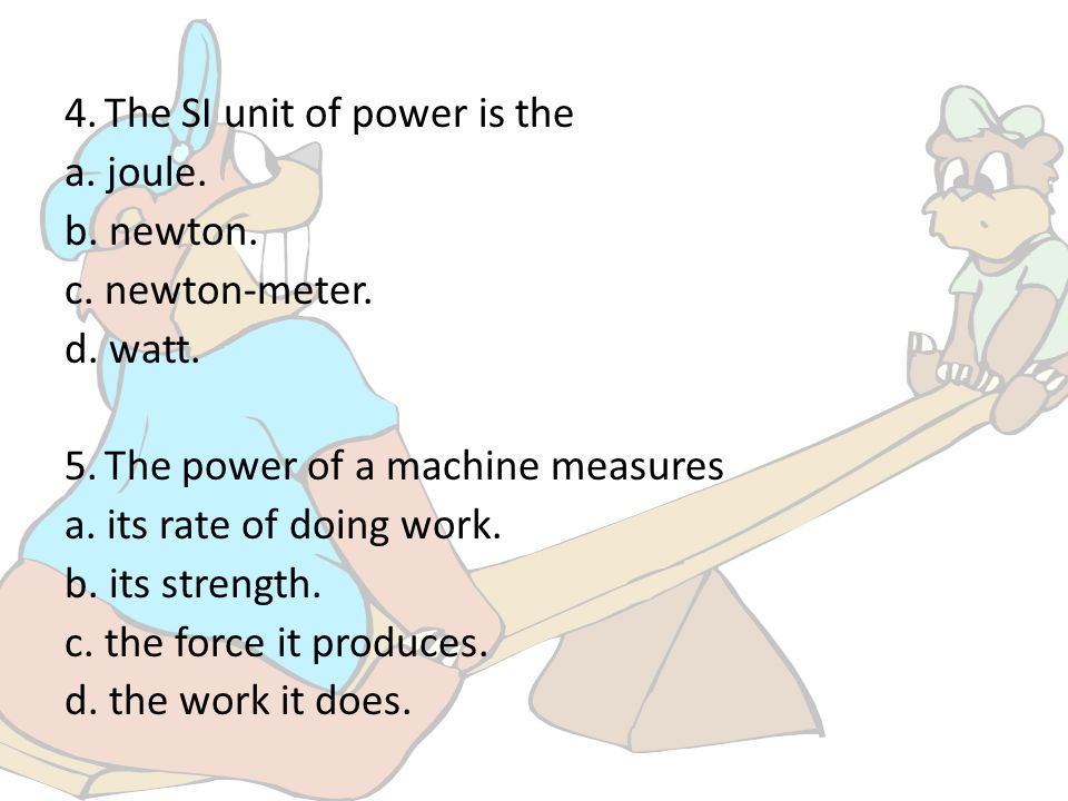 4. The SI unit of power is the a. joule. b. newton. c. newton-meter. d