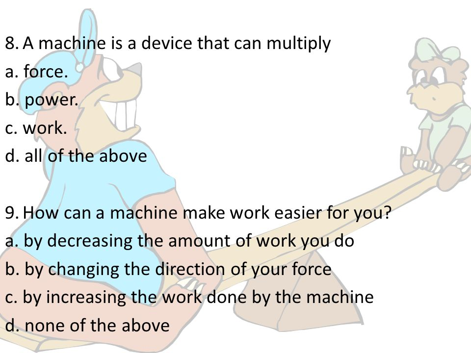 8. A machine is a device that can multiply