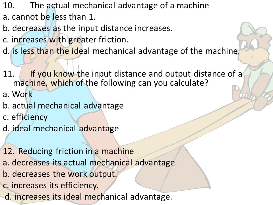 10. The actual mechanical advantage of a machine