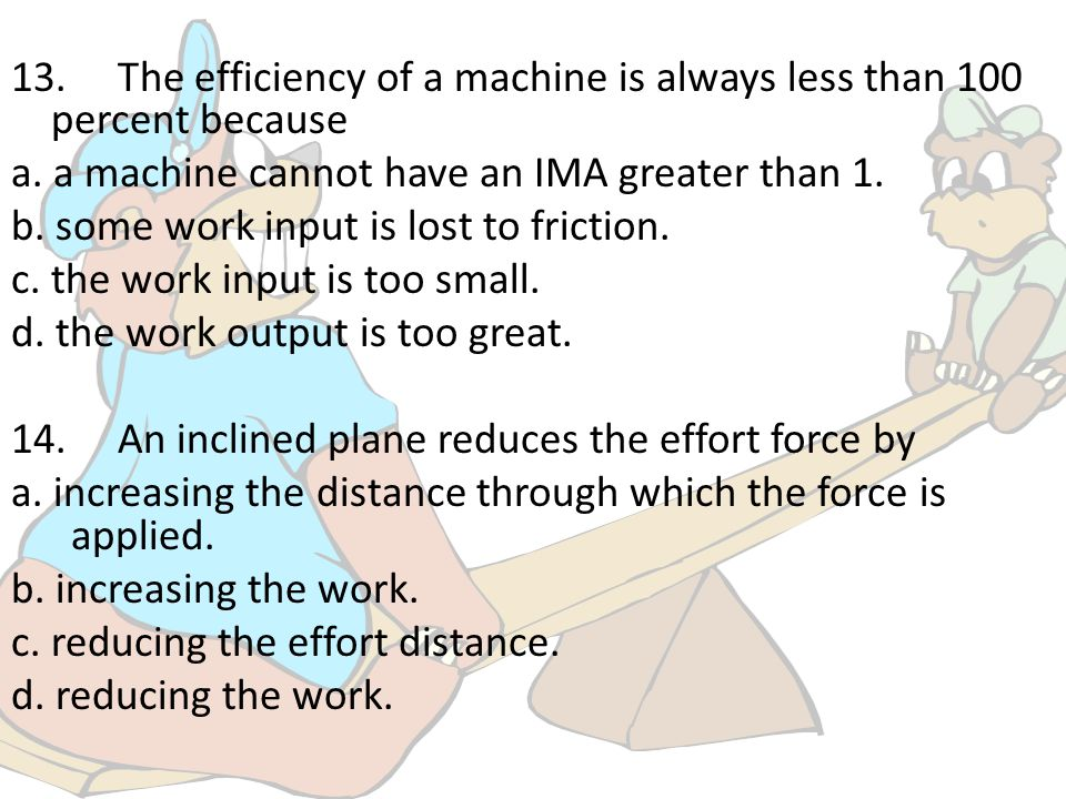 13. The efficiency of a machine is always less than 100 percent because