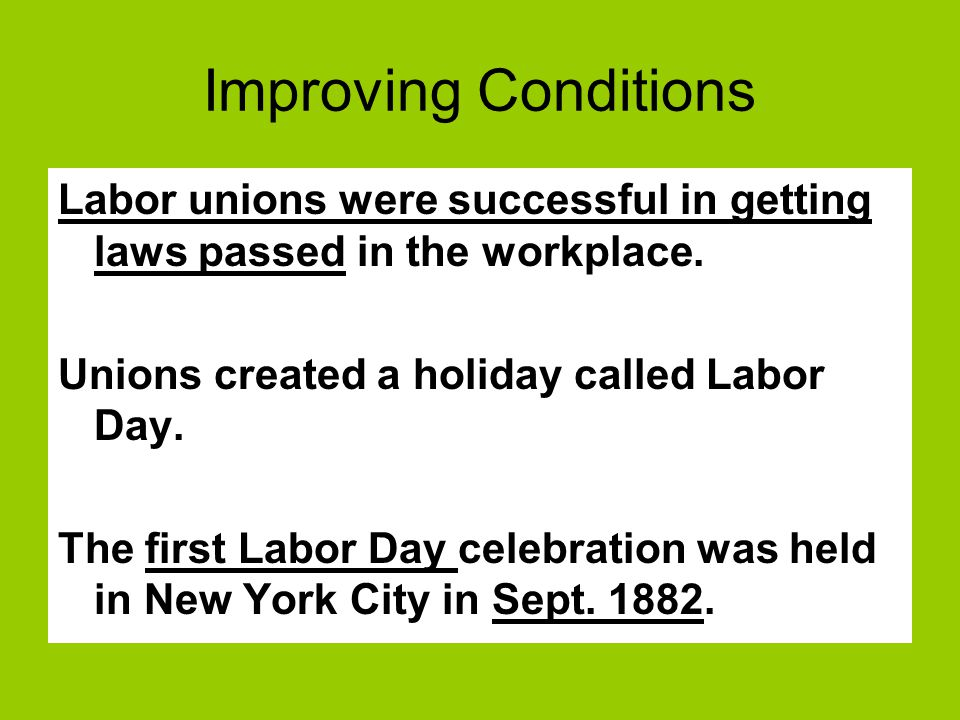 Improving Conditions Labor unions were successful in getting laws passed in the workplace. Unions created a holiday called Labor Day.
